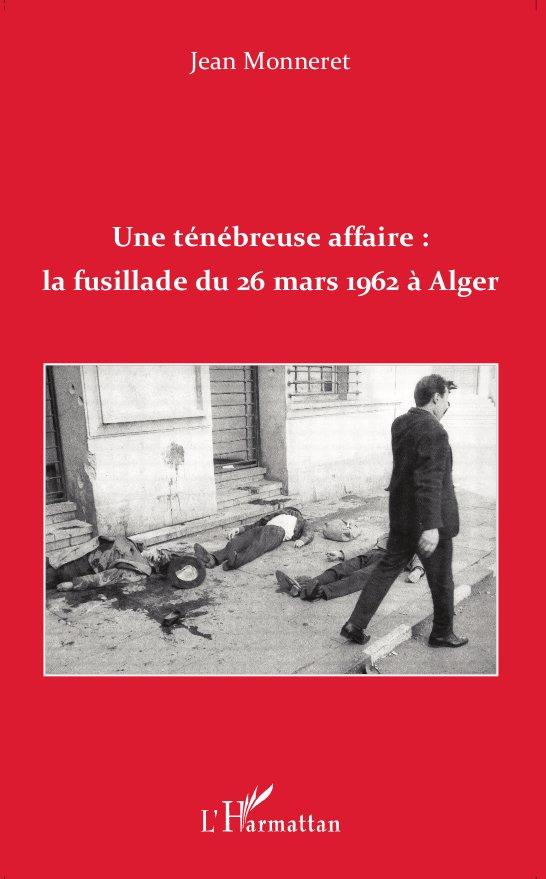 Une ténébreuse affaire : la fusillade du 26 mars 1962 à Alger - Jean Monneret